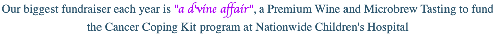 "Our biggest fundraiser each year is ""a d'vine affair"", a Premium Wine and Microbrew Tasting to fund the Cancer Coping Kit program at Nationwide Children's Hospital"